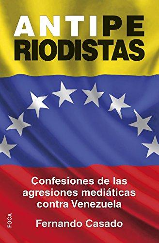Antiperiodistas: Confesiones de las agresiones mediáticas contra Venezuela (Investigación) por Fernando Casado Gutiérrez