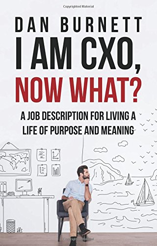 I Am CXO, Now What?: A Job Description for Living a Life of Purpose and Meaning por Dan Burnett