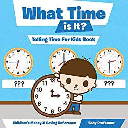 What Time is It? - Telling Time For Kids Book : Children's Money & Saving Reference