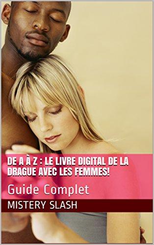 Couverture du livre De A à Z : Le Livre digital de la Drague avec les femmes!: Guide Complet