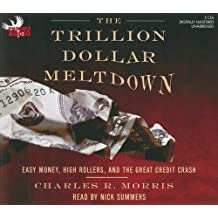 The Trillion Dollar Meltdown: Easy Money, High Rollers, and the Great Credit Crash by Charles R. Morris (2008-07-01)