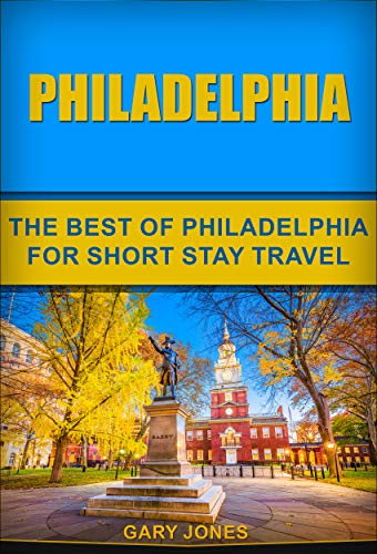 Philadelphia: The Best Of Philadelphia For Short Stay Travel (Short Stay Travel - City Guides  Book 29) (English Edition)