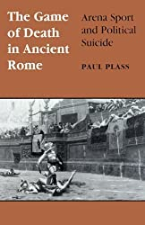 Game of Death in Ancient Rome: Arena Sport and Political Suicide (Wisconsin Studies in Classics) by Paul Plass (1998-11-17)