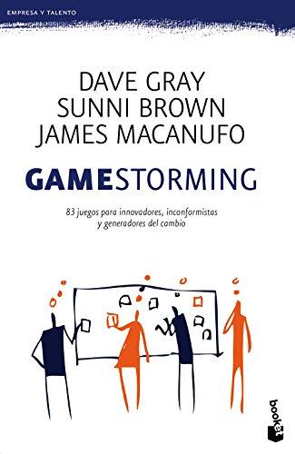 Gamestorming: 83 juegos innovadores para innovadores, inconformistas y generadores del cambio por James ; Brown, Sunni ; Gray, Dave Macanufo