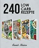 240 Low Carb Rezepte: Der große Sammelband mit leckeren & kohlenhydratarmen Rezepten für Frühstück, Mittagessen, Abendessen und Desserts (inkl. 30-Tages-Challenge + 4 Boni) - Sarah Kaiser