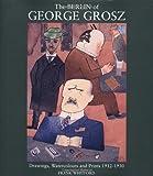 The Berlin of George Grosz: Drawings, Watercolours and Prints 1912-1930: Drawings, Watercolours and Prints, 1912-30