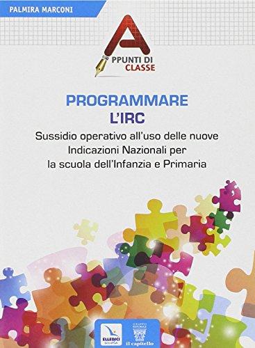 Programmare l'Irc. Sussidio operativo all'uso delle nuove Indicazioni Nazionali per la scuola dell'Infanzia e Primaria
