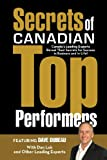 Secrets of Canadian Top Performers: Canada's Leading Experts Reveal Their Secrets for Success in Business and in Life!