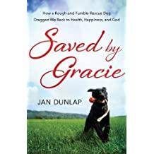 Saved by Gracie: How a Rough-And-Tumble Rescue Dog Dragged Me Back to Health, Happiness and God by Jan Dunlap (2014-04-15)