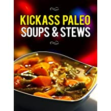 Kickass Paleo Soups & Stews: Quick and Easy Gluten-Free, Low Fat and Low Carb Recipes (English Edition)