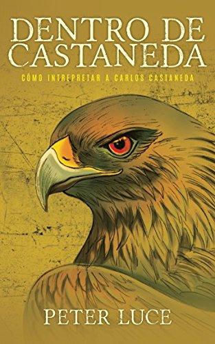 Dentro de Castaneda: Cómo Intrepretar a Carlos Castaneda por Peter Luce