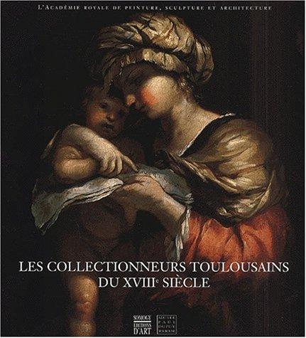 Les collectionneurs toulousains du XVIIIème siècle. L'académie royale de peinture, sculpture et architecture, 1750-1793 par Collectif