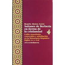 Sultanes de Berberia en Tierras de la Cristiandad/Sultans of Berberia in the Land of Christianity: Exilio Musulman, Conversion Y Asimilacion En La Monarchy XVI and XVII Century (Alboran)