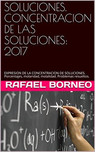 SOLUCIONES. CONCENTRACION DE LAS SOLUCIONES: 2017 : EXPRESION DE LA CONCENTRACION DE SOLUCIONES. Porcentajes, molaridad, molalidad. Problemas resueltos. por Rafael Borneo