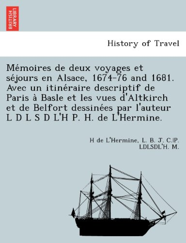 Mémoires de deux voyages et séjours en Alsace, 1674-76 and 1681. Avec un itinéraire descriptif de Paris à Basle et les vues d'Altkirch et de Belfort ... l'auteur L D L S D L'H P. H. de L'Hermine.
