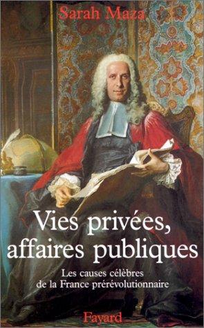 Vies privées, affaires publiques. : Les causes célèbres de la France prérévolutionnaire par Sarah Maza