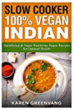 Slow Cooker: 100% Vegan Indian: Tantalizing and Super Nutritious Vegan Recipes for Optimal Health (Slow Cooker, Vegan Recipes, Nutrition, Plant Based)