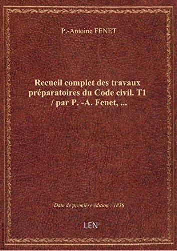 Recueil complet des travaux préparatoires du Code civil. T1 / par P.-A. Fenet,...