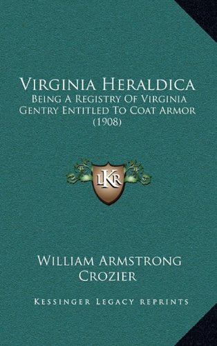 Virginia Heraldica: Being a Registry of Virginia Gentry Entitled to Coat Armor (Being a Registry of Virginia Gentry Entitled to Coat Armor (1908) 1908)