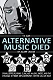 The Day Alternative Music Died: Dylan, Zeppelin, Punk, Glam, Alt, Majors, Indies, and the Struggle between Art and Money for the Soul of Rock by Adam Caress (2015-05-20)