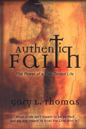 Authentic Faith: The Power of a Fire-Tested Life : What If Life Isn't Meant to be Perfect but We are Meant to Trust T by Gary L. Thomas (2-Jan-2002) Hardcover