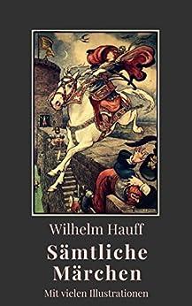 Wilhelm Hauff - Sämtliche Märchen: Vollständige Ausgabe mit vielen Illustrationen