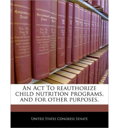 An ACT to Reauthorize Child Nutrition Programs, and for Other Purposes. (Paperback) - Common