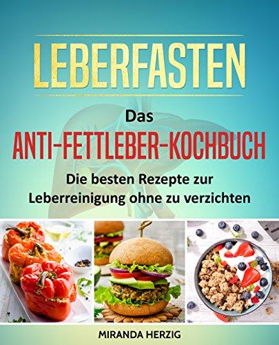 Leberfasten - Das Anti-Fettleber-Kochbuch: Die besten Rezepte zur Leberreinigung ohne zu verzichten (Leber entgiften, Fettleber heilen, Kochbuch Fettleber, Fettleber Ernährung, Fettleber Rezepte)