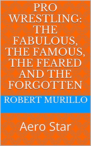 Pro Wrestling: The Fabulous, The Famous, The Feared and The Forgotten: Aero Star (Letter A Series Book 3) (English Edition)