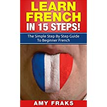 French: Learn French In 15 Steps! The Simple Step By Step Guide To Beginner French (French, Learn French, French For Beginners, French Language) (English Edition)