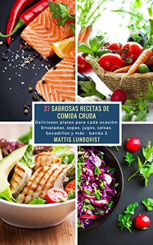 27 Sabrosas Recetas de Comida Cruda - banda 2: Deliciosos platos para cada ocasión: Ensaladas, sopas, jugos, salsas, bocadillos y más