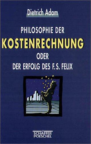 Philosophie der Kostenrechnung oder Der Erfolg des F. S. Felix