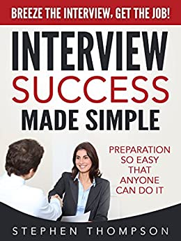 Interview Success Made Simple: Preparation So Easy That Anyone Can Do It - Breeze the Interview, Get the Job! by [Thompson, Stephen]