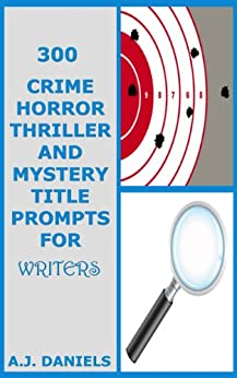 300 Crime Horror Thriller and Mystery Title Prompts for Writers Vol. 4 (English Edition) par [Daniels, A.J.]