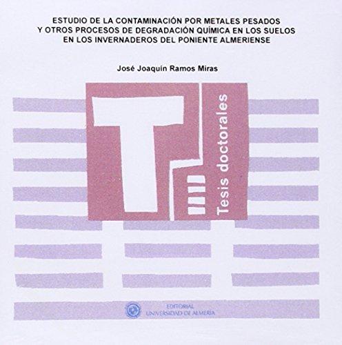 Estudio de la contaminación por metales pesados y otros procesos de degradación química en los suelos en los invernaderos del p (Tesis Doctorales (Edición Electrónica)) por José Joaquín Ramos Miras