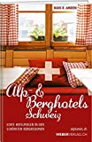 Alp & Berghotels Schweiz: 100 echte Hotelperlen in den schönsten Bergregionen