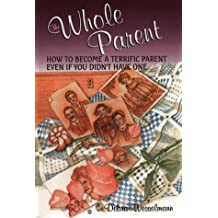 The Whole Parent: How to Become a Terrific Parent Even If You Didn't Have One