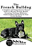 The French Bulldog: A Complete and Comprehensive Owners Guide to: Buying, Owning, Health, Grooming, Training, Obedience, Understanding and Caring for Your ... Caring for a Dog from a Puppy to Old Age)