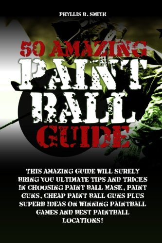 50 Amazing Paint Ball Guide: This Amazing Guide Will Surely Bring You Ultimate Tips And Tricks In Choosing Paint Ball Mask, Paint Guns, Cheap Paint ... Paintball Games And Best Paintball Locations!