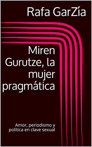 Miren Gurutze, la mujer pragmática: Amor, periodismo y política en clave sexual por Rafa GarZía