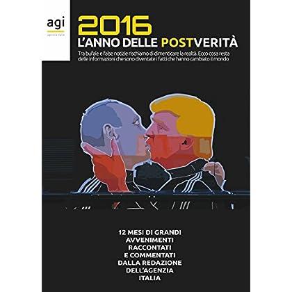 2016 L'anno Delle Post Verità: 12 Mesi Di Grandi Avvenimenti, Raccontati E Commentati Dalla Redazione Dell'agenzia Italia (I Fatti Che Cambiano Il Mondo Vol. 1)