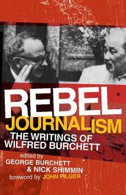 [(Rebel Journalism: The Writings of Wilfred Burchett)] [ Edited by George Burchett, Edited by Nick Shimmin, Foreword by John Pilger ] [February, 2008]