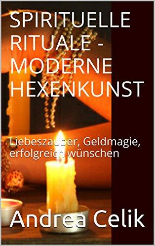 Spirituelle Rituale - Moderne Hexenkunst: Liebeszauber, Geldmagie, erfolgreich wünschen (Orakeln im Alltag 5)