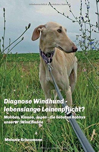 Diagnose Windhund - lebenslange Leinenpflicht?: Mobben, Klauen, Jagen - die liebsten Hobbys unserer (Wind) hunde