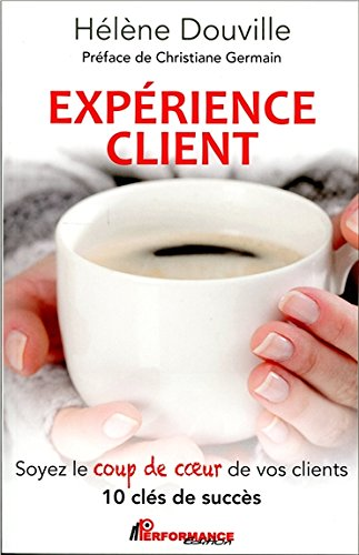 Expérience client - Soyez le coup de coeur de vos clients - 10 clés de succès par Hélène Douville