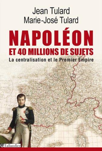 Napoléon et quarante millions de sujets : La centralisation et le Premier Empire