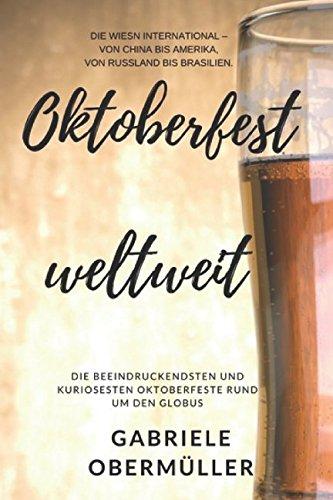 Oktoberfest weltweit: Die Wiesn international -  Von China bis Amerika, von Russland bis Brasilien.: Die beeindruckendsten und kuriosesten Oktoberfeste rund um den Globus. Miss Lederhosen
