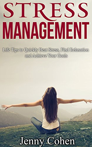 Stress Management: Life Tips To Quickly Beat Stress, Manage Your Time And Be More Productive