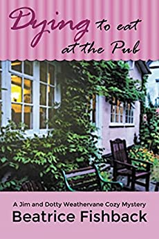 Dying to Eat at the Pub: A Jim and Dotty Weathervane Cozy Mystery by [Fishback, Beatrice]