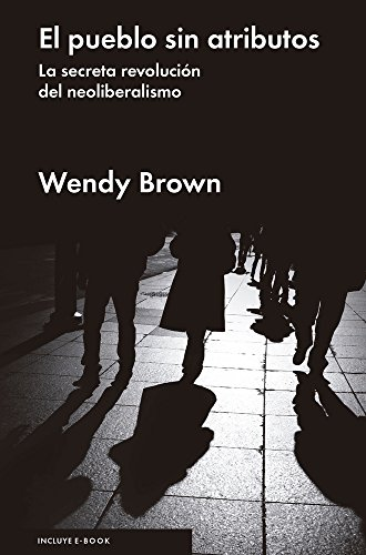El pueblo sin atributos: La secreta revolución del neoliberalismo por Wendy Brown